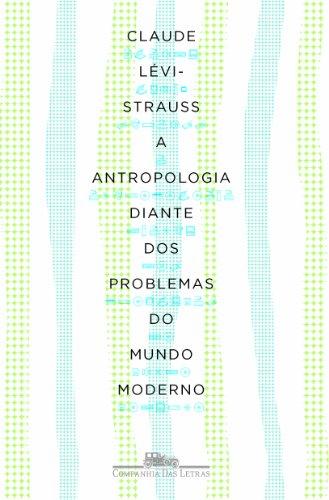 A ANTROPOLOGIA DIANTE DOS PROBLEMAS DO MUNDO MODERNO, livro de Claude Lévi-Strauss