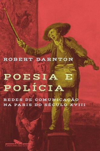 Poesia e Polícia - Redes de comunicação na Paris do século XVIII, livro de Robert Darnton