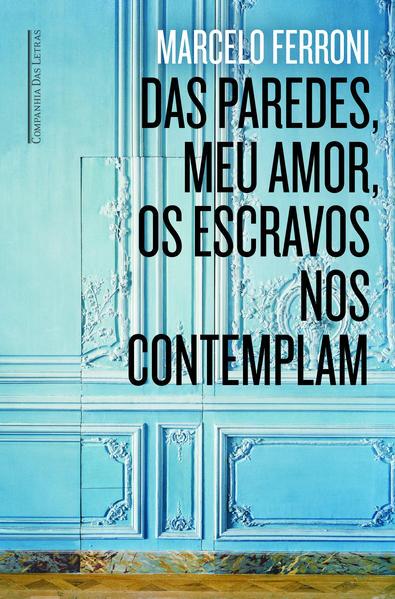 Das Paredes Meu Amor os Escravos Nos Contemplam, livro de Marcelo Ferroni