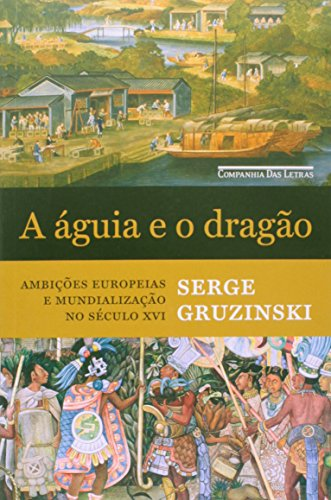 A águia e o dragão - Ambições europeias e mundialização no século XVI, livro de Serge Gruzinski