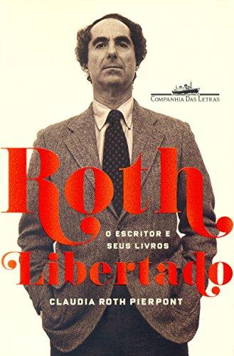 Roth libertado - O escritor e seus livros, livro de Claudia Roth Pierpont
