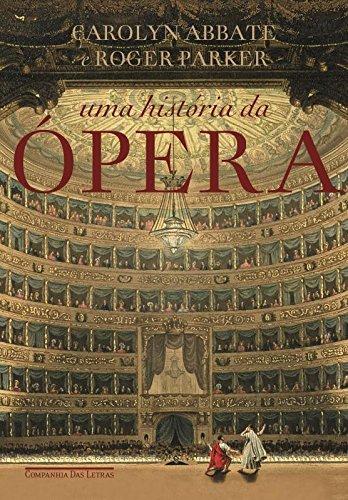 Uma história da Ópera - Os últimos quatrocentos anos, livro de Carolyn Abbate, Roger Parker
