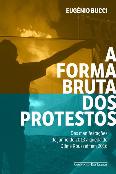 A forma bruta dos protestos - Das manifestações de junho de 2013 à queda de Dilma Rousseff em 2016, livro de Eugênio Bucci