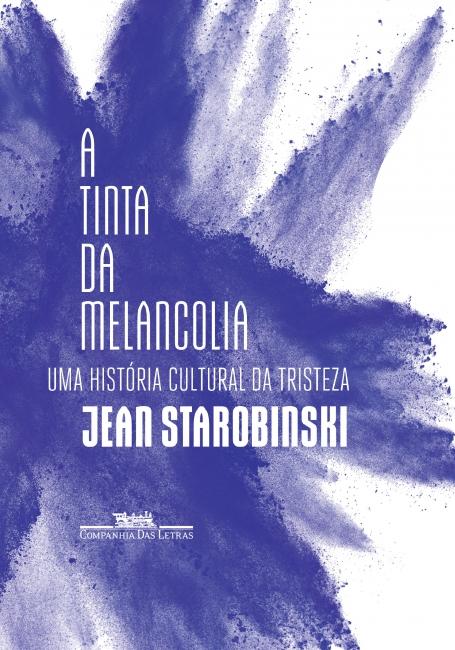 A tinta da melancolia - Uma história cultural da tristeza, livro de Jean Starobinski