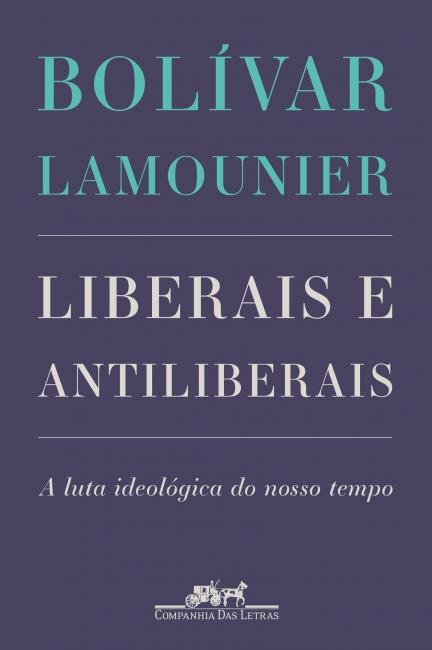 Liberais e Antiliberais - A luta ideológica do nosso tempo, livro de Bolívar Lamounier