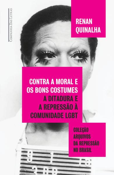 Contra a moral e os bons costumes. A ditadura e a repressão à comunidade LGBT, livro de Renan Quinalha
