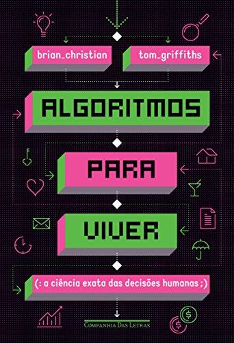 Algoritmos Para Viver. A Ciência Exata das Decisões Humanas, livro de Brian Christian, Tom Griffiths
