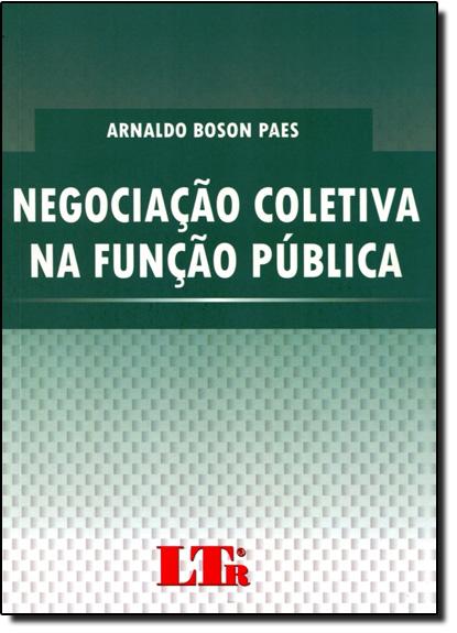 Negociação Coletiva na Função Pública: Abordagem Crítica no Modelo Brasileiro a Partir do Paradigma Espanhol, livro de Arnaldo Boson Paes