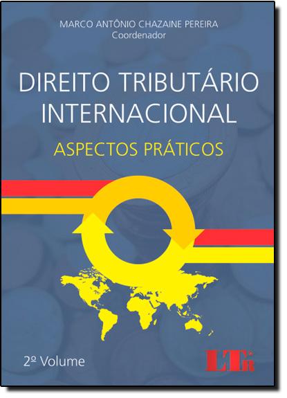 Direito Tributário Internacional: Aspectos Práticos - Vol.2, livro de Marco Antônio Chazaine Pereira