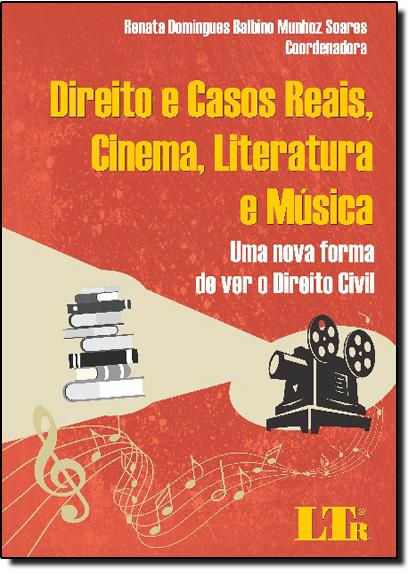 Direito e Casos Reais, Cinema, Literatura e Música: Uma Nova Forma de Ver o Direito Civil, livro de Renata Domingues Balbino Munhoz Soares