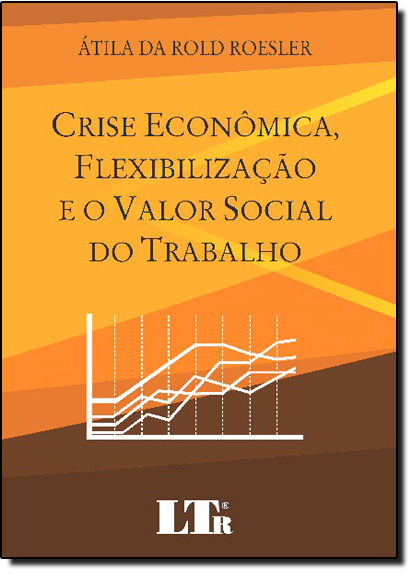 Crise Econômica, Flexibilização e o Valor Social do Trabalho, livro de Átila da Rold Roesler