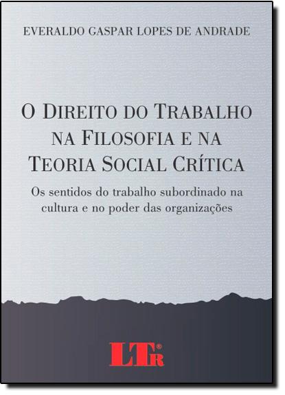 Direito do Trabalho na Filosofia e na Teoria Social Crítica, O: Os Sentidos do Trabalho Subordinado na Cultura e no, livro de Everaldo Gaspar Lopes de Andrade