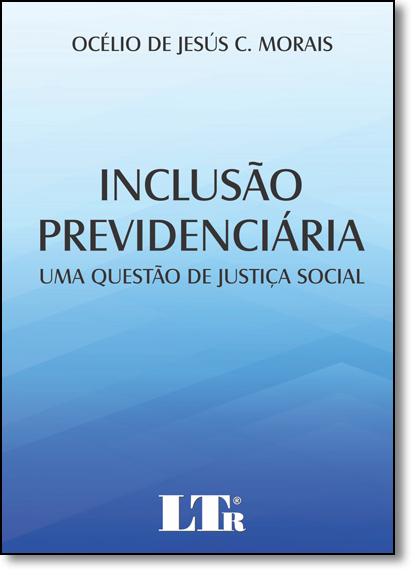 Inclusão Previdenciária: Uma Questão de Justiça Social, livro de Océlio de Jesús C. Morais