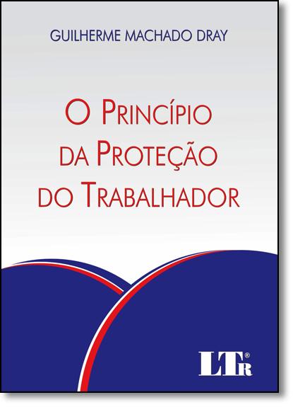 Princípio da Proteção do Trabalhador, O, livro de Guilherme Machado Dray