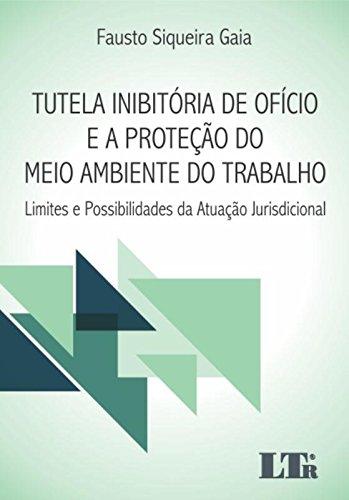 Tutela Inibitória de Ofício e a Proteção do Meio Ambiente do Trabalho: Limites e Possibilidades da A, livro de Fausto Siqueira Gaia