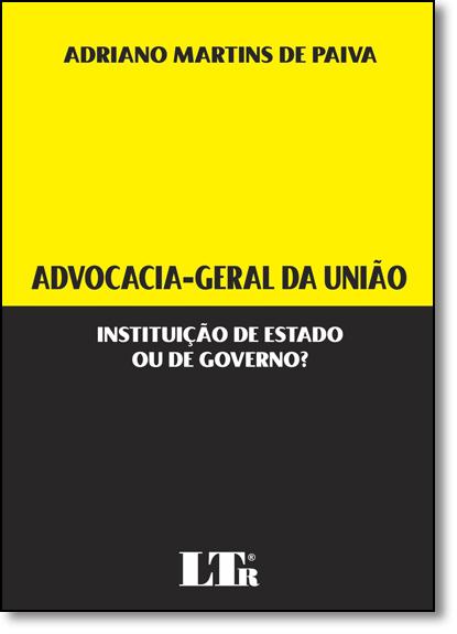 Advocacia-geral da União: Instituição de Estado Ou de Governo?, livro de Adriano Martins de Paiva