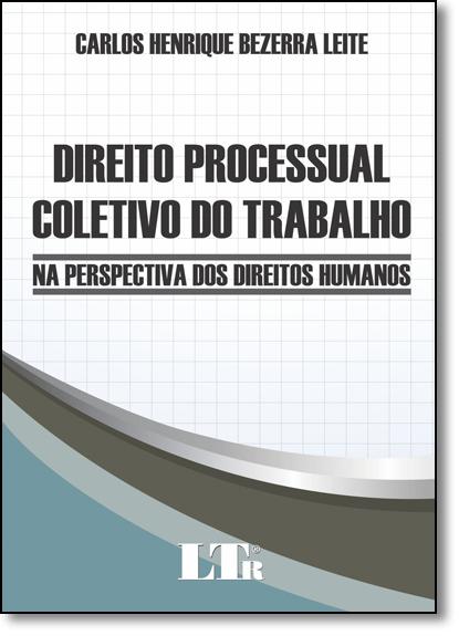 Direito Processual Coletivo do Trabalho: Na Perspectiva dos Direitos Humanos, livro de Carlos Henrique Bezerra Leite