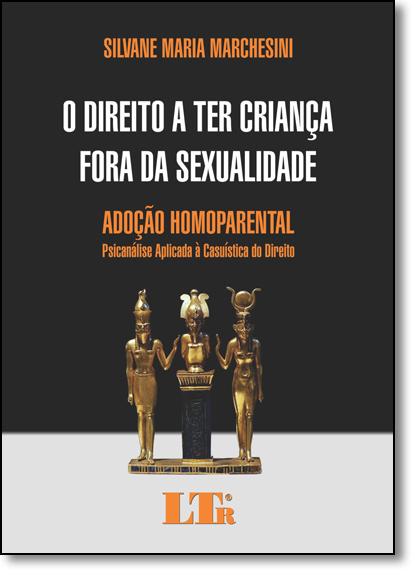 Direito a Ter Criança Fora da Sexualidade, O: Adoção Homoparental - Psicanálise Aplicada À Casuística do Direito, livro de Silvane Maria Marchesini
