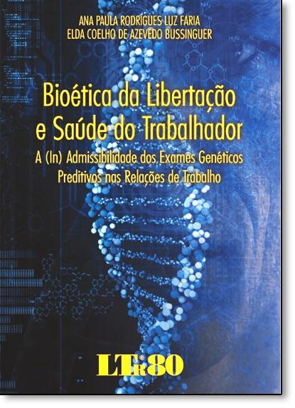 Bioética da Libertação e Saúde do Trabalhador: A In Admissibilidade dos Exames Genéticos Preditivos nas Relações, livro de Ana Paula Rodrigues Luz Faria