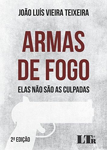 Armas de Fogo. Elas não São as Culpadas, livro de João Luís Vieira Teixeira