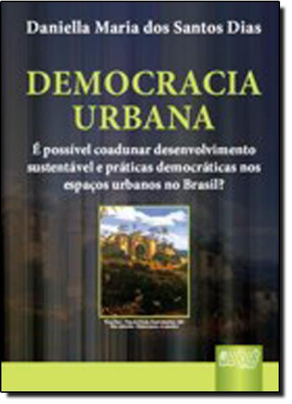 DEMOCRACIA URBANA - E POSSIVEL COADUNAR DESENVOLVIMENTO SUSTENTAVEL E PRATI, livro de Genebaldo Freire Dias