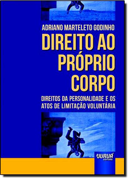 Direito ao Próprio Corpo: Direitos da Personalidade e os Atos de Limitação Voluntária, livro de Adriano Marteleto Godinho