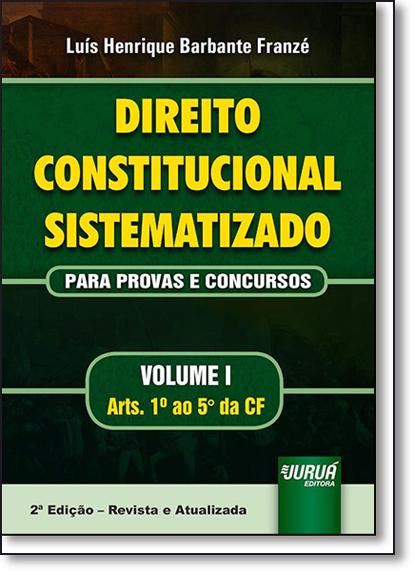 Direito Constitucional Sistematizado: Para Provas e Concursos - Vol.1 - Arts. 1º ao 5º da Cf, livro de Luís Henrique Barbante Franzé