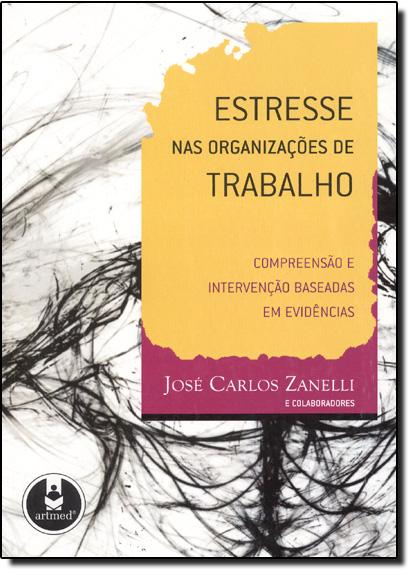 Estresse nas Organizações de Trabalho: Compreensão e Intervenção Baseada em Evidências, livro de José Carlos Zanelli