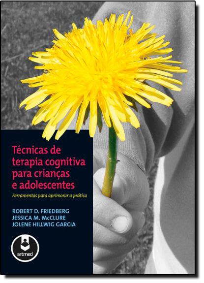 Técnicas de Terapia Cognitiva Para Crianças e Adolescentes, livro de Robert D. Friedberg