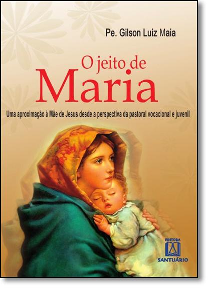 Jeito de Maria, O: Uma Aproximação À Mãe de Jesus Desde a Perspectiva da Pastoral Vocacional e Juvenil, livro de Pe. Gilson Luiz Maia