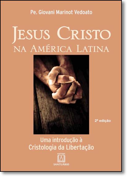 Jesus Cristo na América Latina: Uma Introdução À Cristologia da Libertação, livro de Giovani Marinot Vedoato