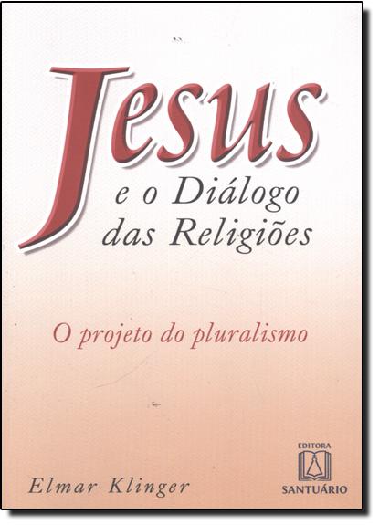 Jesus e o Diálogo das Religiões: o Projeto do Pluralismo, livro de Elmar Klinger