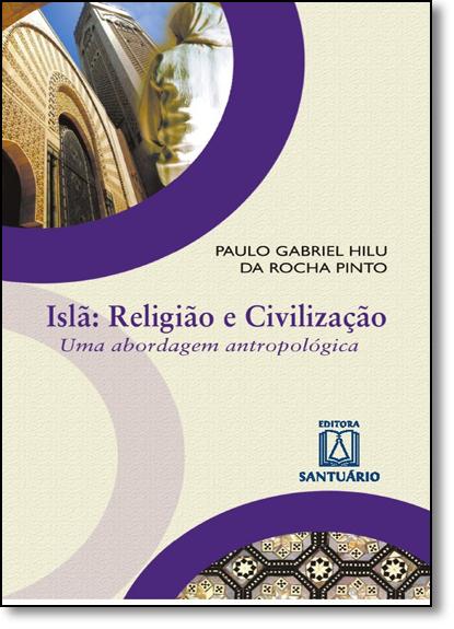 Islã - Religião e Civilização: Uma Abordagem Antropológica, livro de Paulo Gabriel Hilu da Rocha Pinto