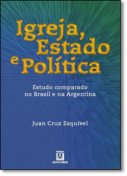 Igreja, Estado e Política: Estudo Comparado No Brasil e na Argentina, livro de Juan Cruz Esquivel