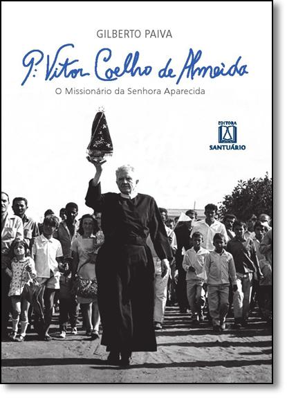 Padre Vitor Coelho de Almeida: O Missionário da Senhora Aparecida, livro de Gilberto Paiva