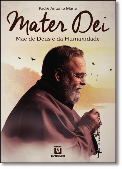 Mater Dei: Mãe de Deus e da Humanidade, livro de Padre Antonio Maria