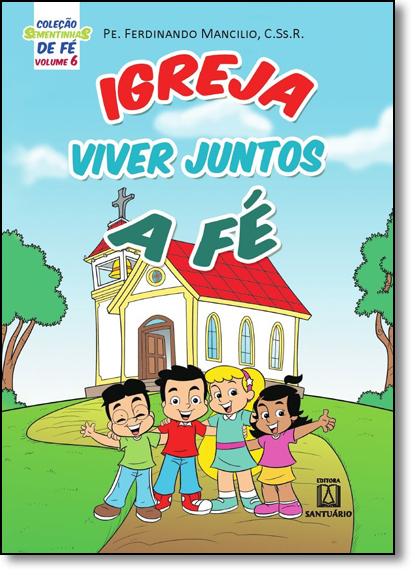 Igreja: Viver Juntos a Fé - Coleção Sementinhas de Fé - Vol.6, livro de Ferdinando Mancilio