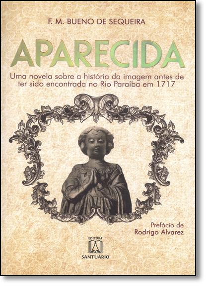 Aparecida: Uma Novela Sobre a História da Imagem Antes de Ter Sido Encontrada no Rio Paraíba em 1717, livro de Francisco Maria Bueno de Sequeira