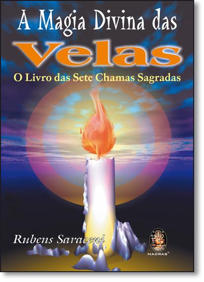 Magia Divina das Velas, A: O Livro das Sete Chamas Sagradas, livro de Rubens Saraceni