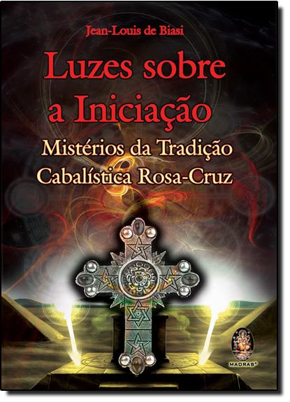 Luzes Sobre a Iniciação: Mistérios da Tradição Cabalística Rosa-Cruz, livro de Jean Louis de Biasi