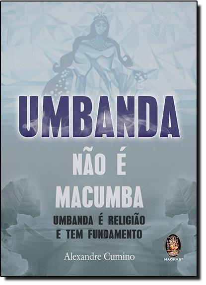 Umbanda Não É Macumba: Umbanda É Religião e Tem Fundamento, livro de Alexandre Cumino