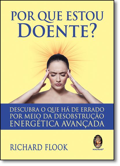 Por Que Estou Doente?: Descubra o que Há de Errado por Meio da Desobstrução Energética Avançada, livro de Richard Flook