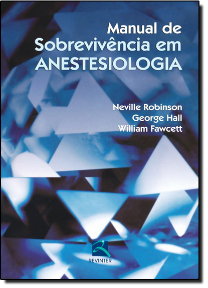 Manual de Sobrevivência em Anestesiologia: Guia Prático Para o Residente, livro de Neville Robinson