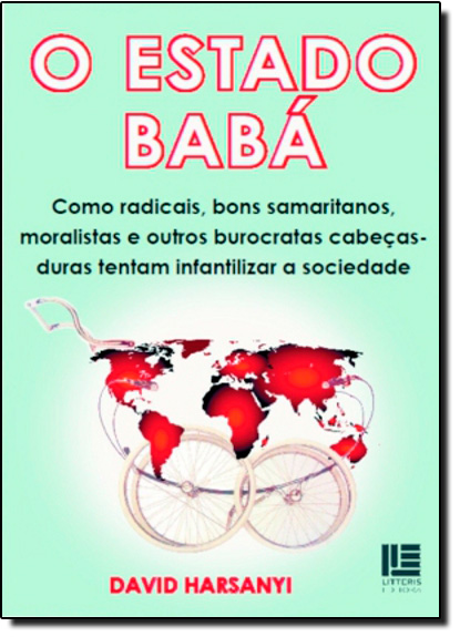 Estado Babá: Como Radicais, Bons Samaritanos, Moralistas e Outros Burocratas, O, livro de David Harsanyi