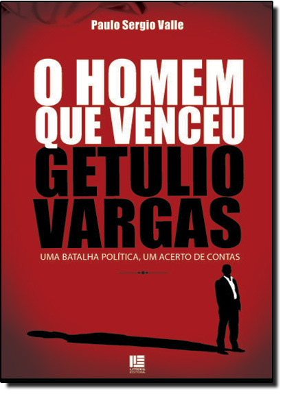 Homem que Venceu Getulio Vargas: Uma Batalha Política, Um Acerto de Contas, livro de Paulo Sérgio Valle