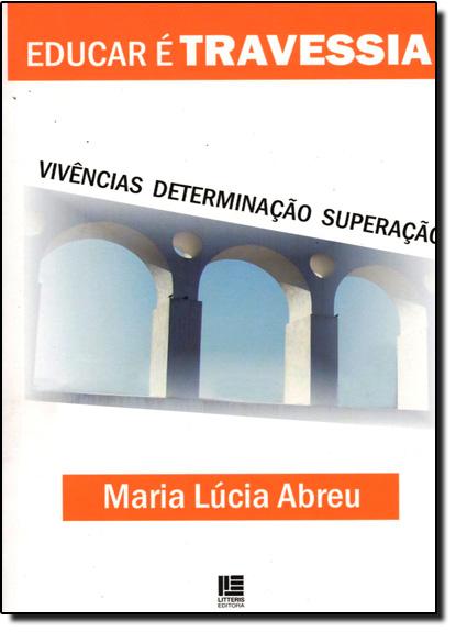 Educar É Travessia: Vivência Determinação e Superação, livro de Maria Lúcia Abreu