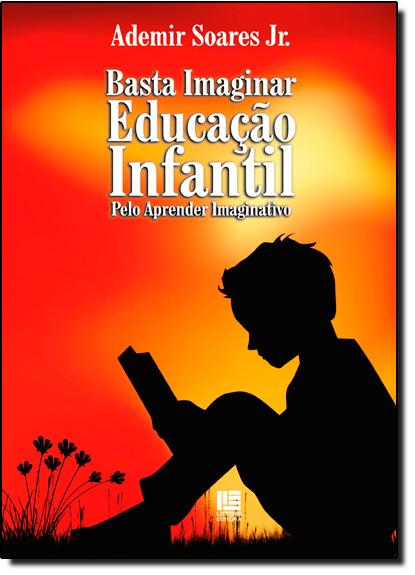 Basta Imaginar: Educação Infantil Pelo Aprender Imaginativo, livro de Ademir Soares Jr