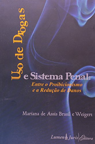 USO DE DROGAS E SISTEMA PENAL: ENTRE O PROIBICIONISMO E A REDUCAO DE DANOS, livro de WEIGERT