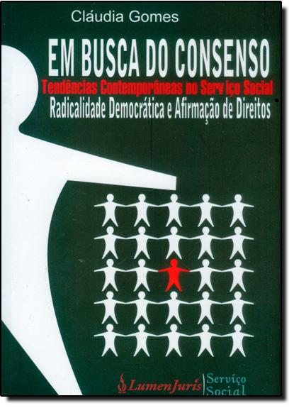 Em Busca do Consenso: Tendências Contemporâneas no Serviço Social Radicalidade Democrática e Afirmação de Direitos, livro de Claúdia Gomes
