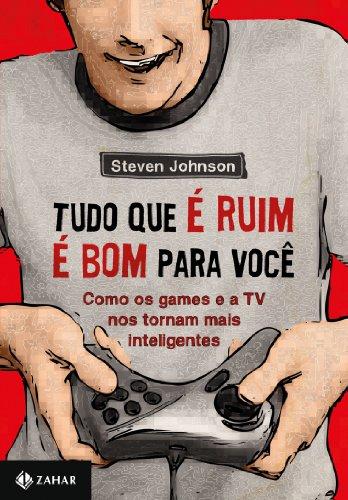 Tudo que é ruim é bom pra você - Como os games e a TV nos tornam mais inteligentes, livro de Steven Johnson